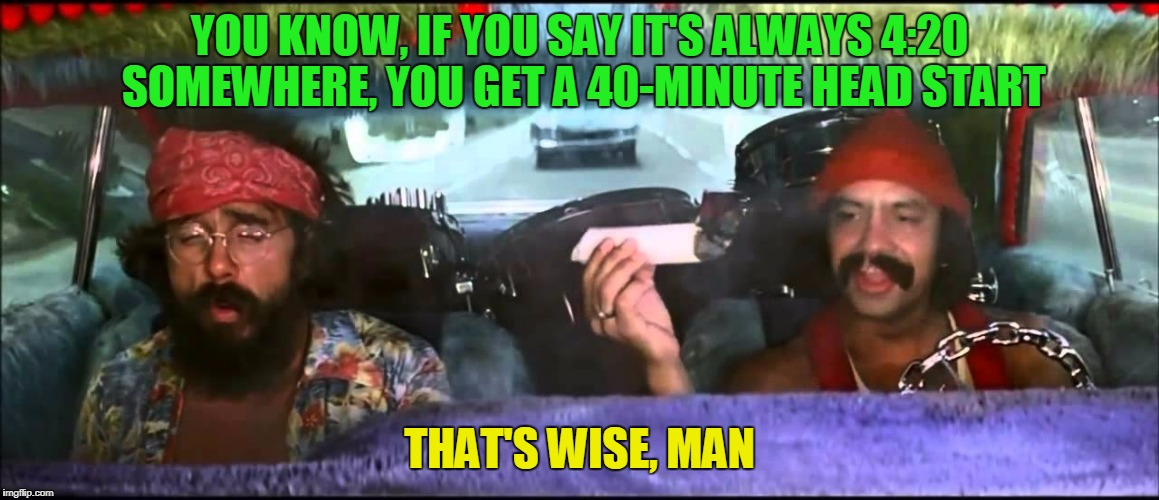 YOU KNOW, IF YOU SAY IT'S ALWAYS 4:20 SOMEWHERE, YOU GET A 40-MINUTE HEAD START THAT'S WISE, MAN | made w/ Imgflip meme maker
