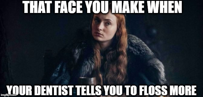 THAT FACE YOU MAKE WHEN YOUR DENTIST TELLS YOU TO FLOSS MORE | image tagged in game of thrones,dentistry,floss,flossing,sansa,stark | made w/ Imgflip meme maker