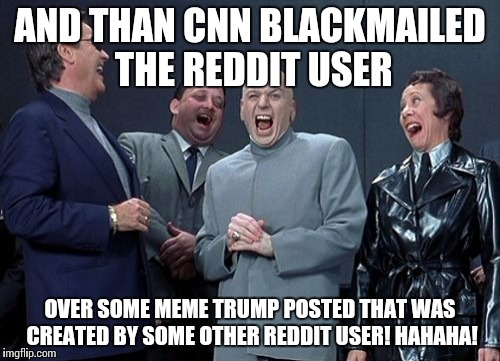 Laughing Villains Meme | AND THAN CNN BLACKMAILED THE REDDIT USER OVER SOME MEME TRUMP POSTED THAT WAS CREATED BY SOME OTHER REDDIT USER! HAHAHA! | image tagged in memes,laughing villains | made w/ Imgflip meme maker