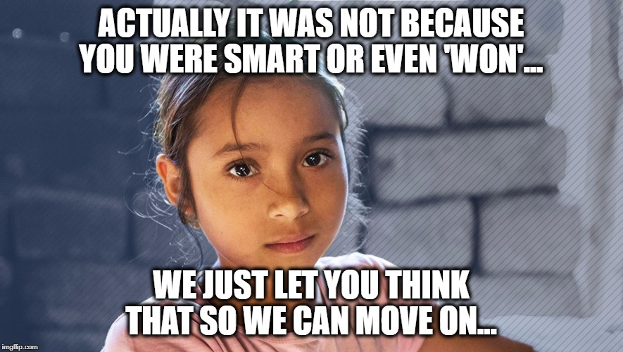 Alien Girl | ACTUALLY IT WAS NOT BECAUSE YOU WERE SMART OR EVEN 'WON'... WE JUST LET YOU THINK THAT SO WE CAN MOVE ON... | image tagged in alien girl | made w/ Imgflip meme maker