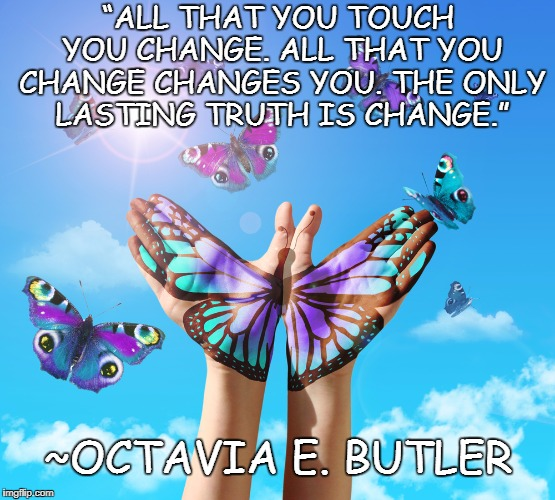 "Butterflies |  ""ALL THAT YOU TOUCH YOU CHANGE. ALL THAT YOU CHANGE CHANGES YOU. THE ONLY LASTING TRUTH IS CHANGE.""; ~OCTAVIA E. BUTLER 