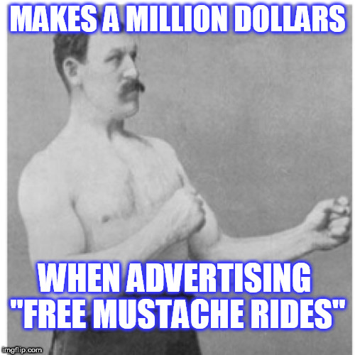 "Overly Manly Man Meme | MAKES A MILLION DOLLARS WHEN ADVERTISING ""FREE MUSTACHE RIDES"" 