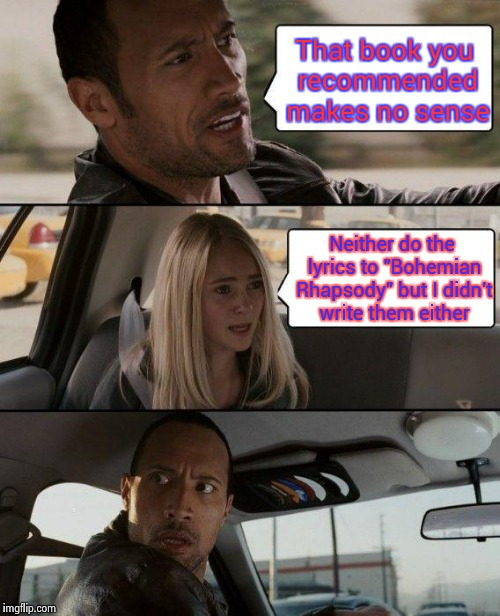 "The Rock Driving Meme | That book you recommended makes no sense Neither do the lyrics to ""Bohemian Rhapsody"" but I didn't write them either 