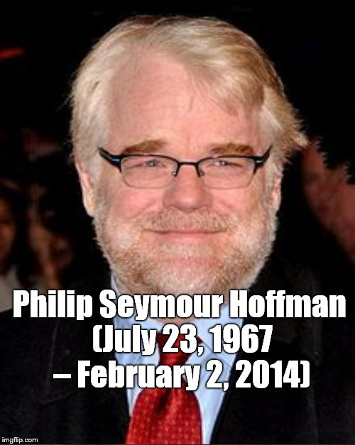 Philip Seymour Hoffman (July 23, 1967 – February 2, 2014) | made w/ Imgflip meme maker