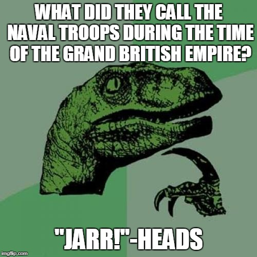 "I'll just over-sea myself out now | WHAT DID THEY CALL THE NAVAL TROOPS DURING THE TIME OF THE GRAND BRITISH EMPIRE? ""JARR!""-HEADS 
