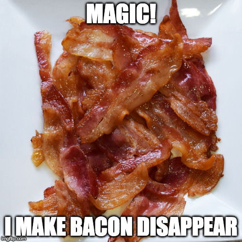 poof! | MAGIC! I MAKE BACON DISAPPEAR | image tagged in plate o' bacon,iwanttobebacon,iwanttobebaconcom,magic | made w/ Imgflip meme maker
