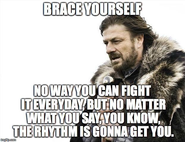 Brace Yourselves X is Coming Meme | BRACE YOURSELF NO WAY YOU CAN FIGHT IT EVERYDAY, BUT NO MATTER WHAT YOU SAY, YOU KNOW, THE RHYTHM IS GONNA GET YOU. | image tagged in memes,brace yourselves x is coming | made w/ Imgflip meme maker