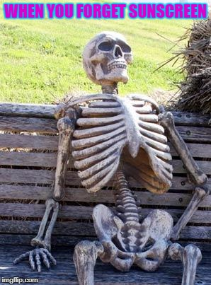 Waiting Skeleton | WHEN YOU FORGET SUNSCREEN | image tagged in memes,waiting skeleton | made w/ Imgflip meme maker