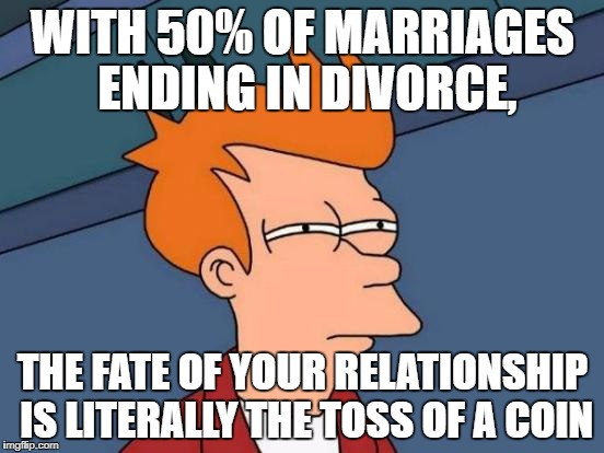 Futurama Fry Meme | WITH 50% OF MARRIAGES ENDING IN DIVORCE, THE FATE OF YOUR RELATIONSHIP IS LITERALLY THE TOSS OF A COIN | image tagged in memes,futurama fry | made w/ Imgflip meme maker