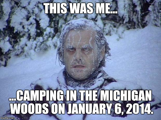 Jack Nicholson The Shining Snow Meme | THIS WAS ME... ...CAMPING IN THE MICHIGAN WOODS ON JANUARY 6, 2014. | image tagged in memes,jack nicholson the shining snow | made w/ Imgflip meme maker