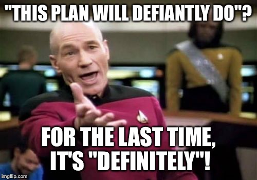 "Picard Wtf Meme | ""THIS PLAN WILL DEFIANTLY DO""? FOR THE LAST TIME, IT'S ""DEFINITELY""! 