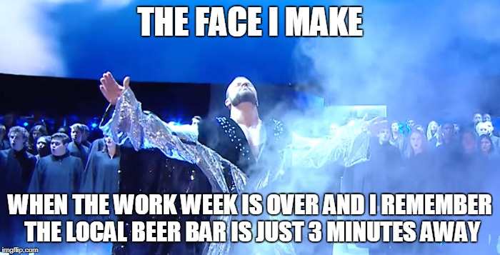 THE FACE I MAKE WHEN THE WORK WEEK IS OVER AND I REMEMBER THE LOCAL BEER BAR IS JUST 3 MINUTES AWAY | image tagged in the face i make bobby roode - glorious | made w/ Imgflip meme maker