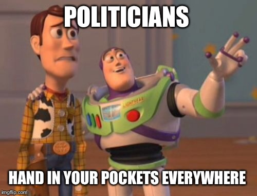 X, X Everywhere Meme | POLITICIANS HAND IN YOUR POCKETS EVERYWHERE | image tagged in memes,x x everywhere | made w/ Imgflip meme maker