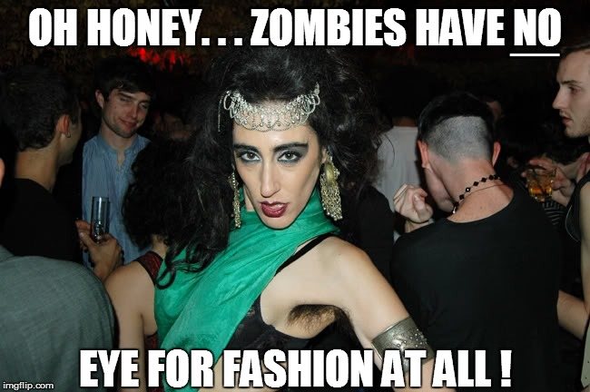 OH HONEY. . . ZOMBIES HAVE NO EYE FOR FASHION AT ALL ! BBBBBBBBBBBBBBBBBBBBBBBBBBB | made w/ Imgflip meme maker
