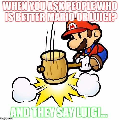 Mario Hammer Smash Meme | WHEN YOU ASK PEOPLE WHO IS BETTER MARIO OR LUIGI? AND THEY SAY LUIGI... | image tagged in memes,mario hammer smash | made w/ Imgflip meme maker