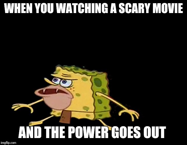 WHEN YOU WATCHING A SCARY MOVIE AND THE POWER GOES OUT | image tagged in caveman spongebob | made w/ Imgflip meme maker