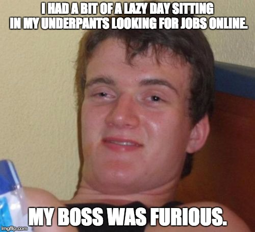 10 Guy Meme | I HAD A BIT OF A LAZY DAY SITTING IN MY UNDERPANTS LOOKING FOR JOBS ONLINE. MY BOSS WAS FURIOUS. | image tagged in memes,10 guy | made w/ Imgflip meme maker