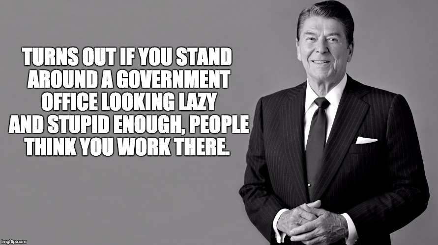 Ronald Reagan | TURNS OUT IF YOU STAND AROUND A GOVERNMENT OFFICE LOOKING LAZY AND STUPID ENOUGH, PEOPLE THINK YOU WORK THERE. | image tagged in ronald reagan | made w/ Imgflip meme maker