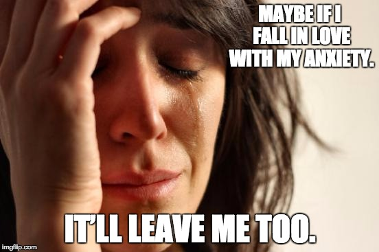 First World Problems Meme | MAYBE IF I FALL IN LOVE WITH MY ANXIETY. IT'LL LEAVE ME TOO. | image tagged in memes,first world problems | made w/ Imgflip meme maker