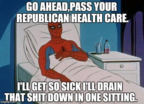 Spiderman Hospital Meme | GO AHEAD,PASS YOUR REPUBLICAN HEALTH CARE. I'LL GET SO SICK I'LL DRAIN THAT SHIT DOWN IN ONE SITTING. | image tagged in memes,spiderman hospital,spiderman | made w/ Imgflip meme maker
