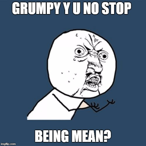Y U No Meme | GRUMPY Y U NO STOP BEING MEAN? | image tagged in memes,y u no | made w/ Imgflip meme maker