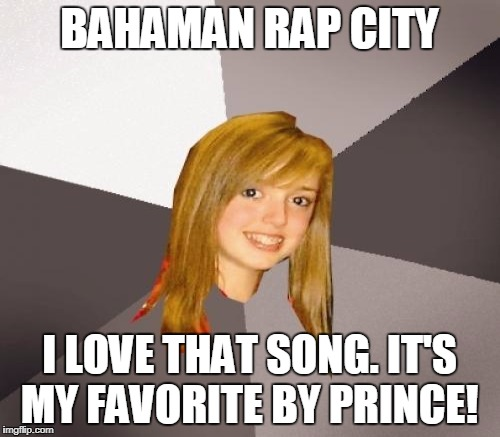 BAHAMAN RAP CITY I LOVE THAT SONG. IT'S MY FAVORITE BY PRINCE! | made w/ Imgflip meme maker