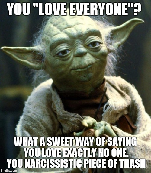 "Star Wars Yoda | YOU ""LOVE EVERYONE""? WHAT A SWEET WAY OF SAYING YOU LOVE EXACTLY NO ONE. YOU NARCISSISTIC PIECE OF TRASH 