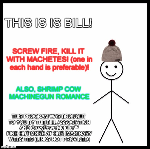 Be Like Bill | THIS IS IS BILL! SCREW FIRE, KILL IT WITH MACHETES! (one in each hand is preferable)! ALSO, SHRIMP COW MACHINEGUN ROMANCE THIS PROGRAM WAS B | image tagged in memes,be like bill,weird random crap,kill it with fire,kill it with machetes,shrimp cow machinegun romance | made w/ Imgflip meme maker