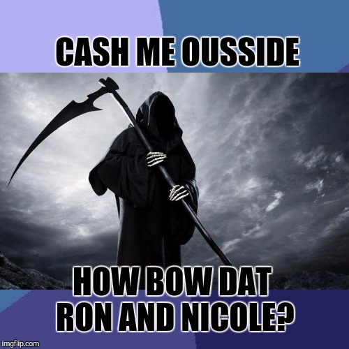 CASH ME OUSSIDE HOW BOW DAT RON AND NICOLE? | made w/ Imgflip meme maker