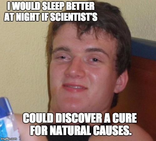 10 Guy Meme | I WOULD SLEEP BETTER AT NIGHT IF SCIENTIST'S COULD DISCOVER A CURE FOR NATURAL CAUSES. | image tagged in memes,10 guy | made w/ Imgflip meme maker