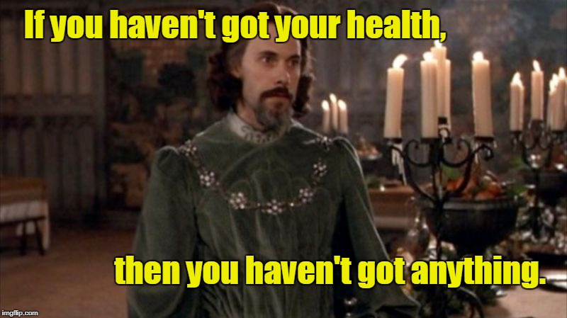 If you haven't got your health, then you haven't got anything. | image tagged in count tyrone rugen | made w/ Imgflip meme maker