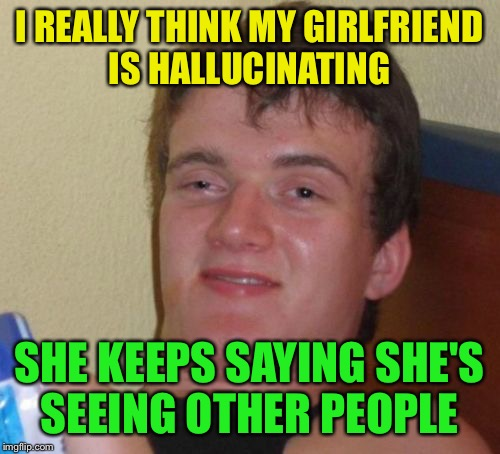Seeing is believing  | I REALLY THINK MY GIRLFRIEND IS HALLUCINATING SHE KEEPS SAYING SHE'S SEEING OTHER PEOPLE | image tagged in memes,10 guy,funny | made w/ Imgflip meme maker