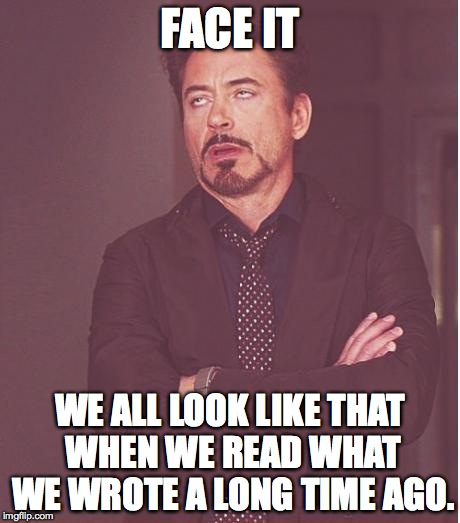 When you read whaT you wrote :( | FACE IT WE ALL LOOK LIKE THAT WHEN WE READ WHAT WE WROTE A LONG TIME AGO. | image tagged in memes,face you make robert downey jr | made w/ Imgflip meme maker