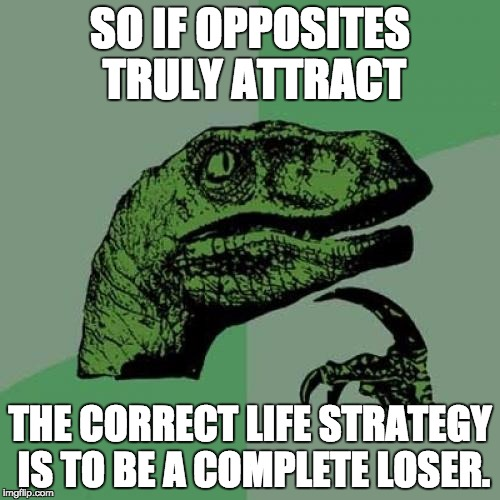 Philosoraptor Meme | SO IF OPPOSITES TRULY ATTRACT THE CORRECT LIFE STRATEGY IS TO BE A COMPLETE LOSER. | image tagged in memes,philosoraptor | made w/ Imgflip meme maker