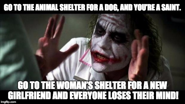 Joker Mind Loss | GO TO THE ANIMAL SHELTER FOR A DOG, AND YOU'RE A SAINT. GO TO THE WOMAN'S SHELTER FOR A NEW GIRLFRIEND AND EVERYONE LOSES THEIR MIND! | image tagged in joker mind loss | made w/ Imgflip meme maker