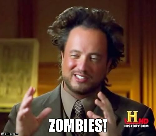 Ancient Aliens Meme | ZOMBIES! | image tagged in memes,ancient aliens | made w/ Imgflip meme maker