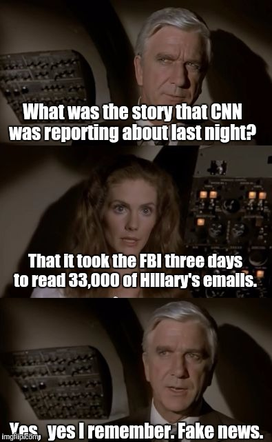 Airplane What Is It? | What was the story that CNN was reporting about last night? Yes,  yes I remember. Fake news. That it took the FBI three days to read 33,000  | image tagged in airplane what is it | made w/ Imgflip meme maker