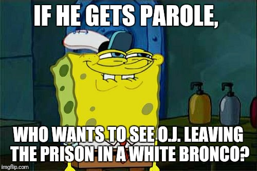 It Would Get a Chuckle | IF HE GETS PAROLE, WHO WANTS TO SEE O.J. LEAVING THE PRISON IN A WHITE BRONCO? | image tagged in memes,dont you squidward,oj simpson,broncos,prison | made w/ Imgflip meme maker