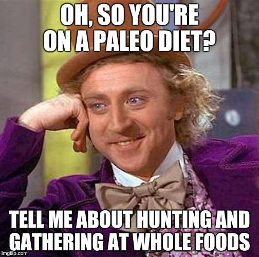 Creepy Condescending Wonka Meme | OH, SO YOU'RE ON A PALEO DIET? TELL ME ABOUT HUNTING AND GATHERING AT WHOLE FOODS | image tagged in memes,creepy condescending wonka | made w/ Imgflip meme maker