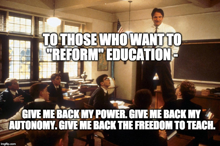 "TO THOSE WHO WANT TO ""REFORM"" EDUCATION - GIVE ME BACK MY POWER. GIVE ME BACK MY AUTONOMY. GIVE ME BACK THE FREEDOM TO TEACH. 
