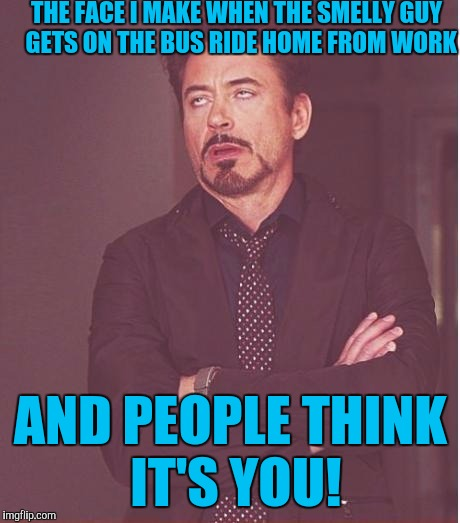 Face You Make Robert Downey Jr Meme | THE FACE I MAKE WHEN THE SMELLY GUY  GETS ON THE BUS RIDE HOME FROM WORK AND PEOPLE THINK IT'S YOU! | image tagged in memes,face you make robert downey jr | made w/ Imgflip meme maker