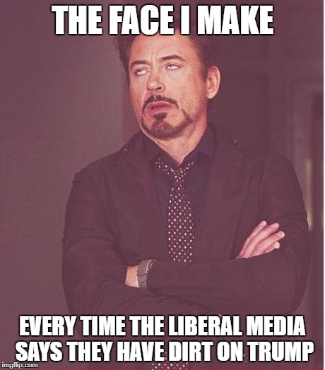 Face You Make Robert Downey Jr Meme | THE FACE I MAKE EVERY TIME THE LIBERAL MEDIA SAYS THEY HAVE DIRT ON TRUMP | image tagged in memes,face you make robert downey jr | made w/ Imgflip meme maker