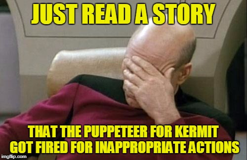 Captain Picard Facepalm Meme | JUST READ A STORY THAT THE PUPPETEER FOR KERMIT GOT FIRED FOR INAPPROPRIATE ACTIONS | image tagged in memes,captain picard facepalm | made w/ Imgflip meme maker