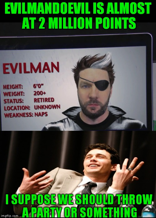 Let's give it up for one of my favorite users! | EVILMANDOEVIL IS ALMOST AT 2 MILLION POINTS I SUPPOSE WE SHOULD THROW A PARTY OR SOMETHING | image tagged in evilmandoevil,upvote party,i don't know who you are,good fellas hilarious | made w/ Imgflip meme maker