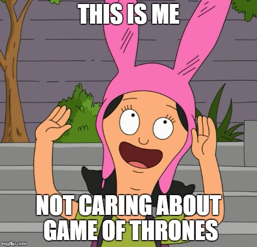 Louise Don't Care About Game of Thrones  | THIS IS ME NOT CARING ABOUT GAME OF THRONES | image tagged in game of thrones,i don't care,louise from bob's burgers | made w/ Imgflip meme maker