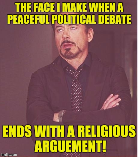 Face You Make Robert Downey Jr Meme | THE FACE I MAKE WHEN A PEACEFUL POLITICAL DEBATE ENDS WITH A RELIGIOUS ARGUEMENT! | image tagged in memes,face you make robert downey jr | made w/ Imgflip meme maker