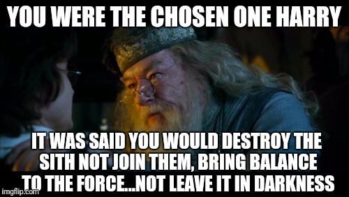 One does not simply cross fantasy realms | YOU WERE THE CHOSEN ONE HARRY IT WAS SAID YOU WOULD DESTROY THE SITH NOT JOIN THEM, BRING BALANCE TO THE FORCE...NOT LEAVE IT IN DARKNESS | image tagged in memes,angry dumbledore,star wars | made w/ Imgflip meme maker