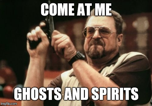 Am I The Only One Around Here Meme | COME AT ME GHOSTS AND SPIRITS | image tagged in memes,am i the only one around here | made w/ Imgflip meme maker