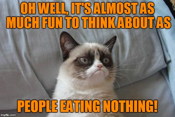 OH WELL, IT'S ALMOST AS MUCH FUN TO THINK ABOUT AS PEOPLE EATING NOTHING! | made w/ Imgflip meme maker