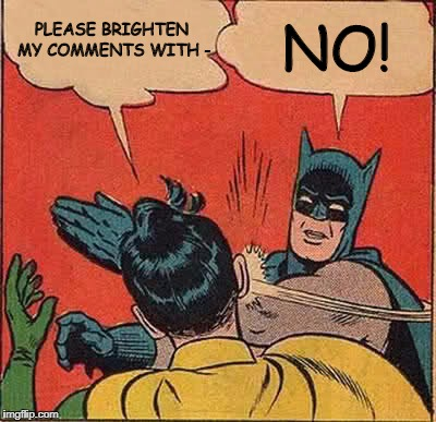 For those of you on Facebook tonight... | PLEASE BRIGHTEN MY COMMENTS WITH - NO! | image tagged in memes,batman slapping robin,facebook | made w/ Imgflip meme maker